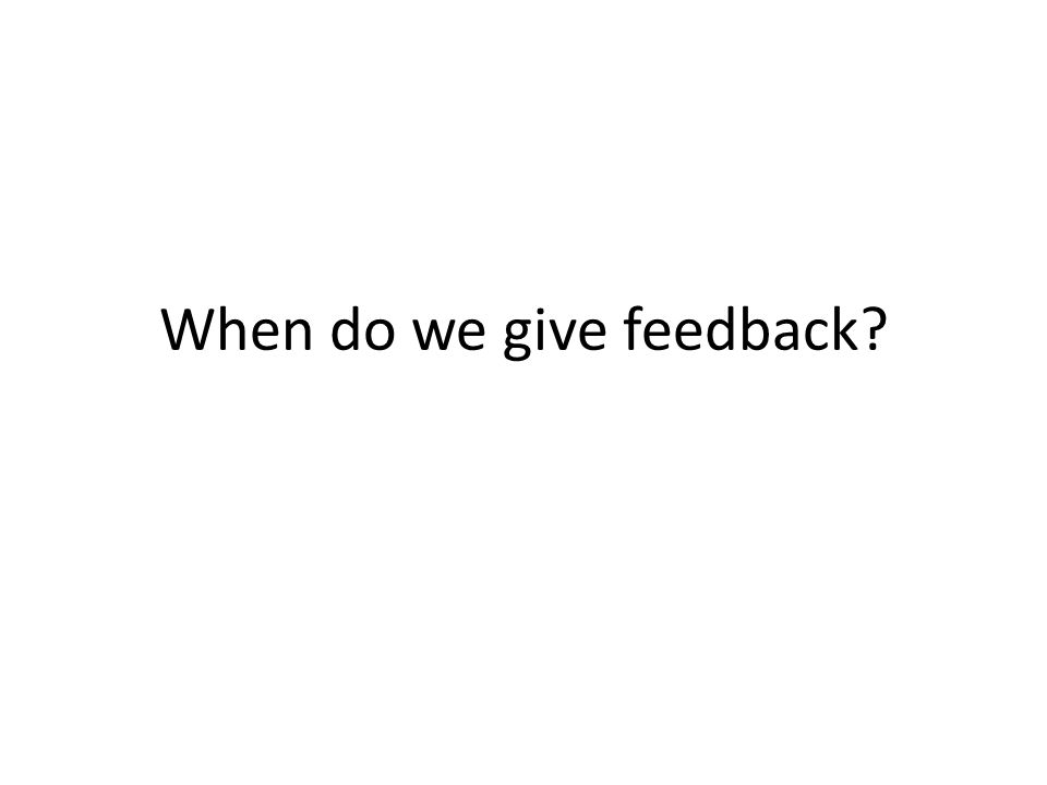 When do we give feedback?