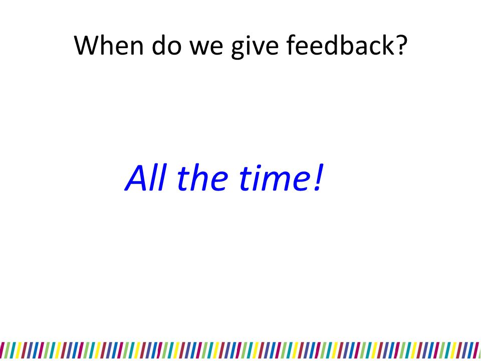 Summary When to give feedback – All the time Why we give feedback – Encourages learning How not to give feedback What is effective feedback Ways to give feedback -Pendleton's rules Practiced feedback