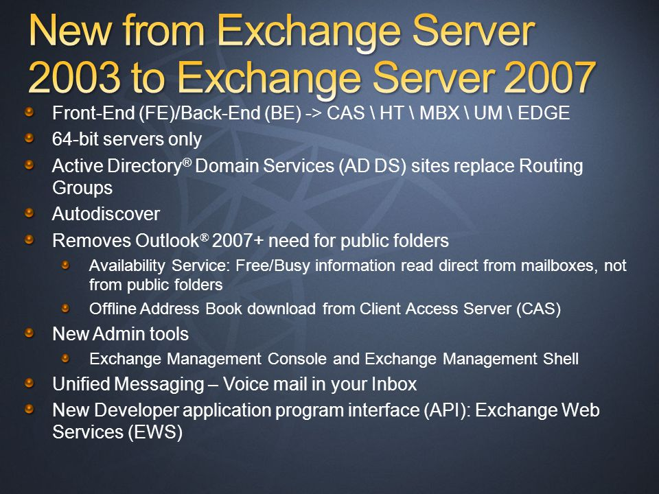 Front-End (FE)/Back-End (BE) -> CAS \ HT \ MBX \ UM \ EDGE 64-bit servers only Active Directory ® Domain Services (AD DS) sites replace Routing Groups Autodiscover Removes Outlook ® 2007+ need for public folders Availability Service: Free/Busy information read direct from mailboxes, not from public folders Offline Address Book download from Client Access Server (CAS) New Admin tools Exchange Management Console and Exchange Management Shell Unified Messaging – Voice mail in your Inbox New Developer application program interface (API): Exchange Web Services (EWS)