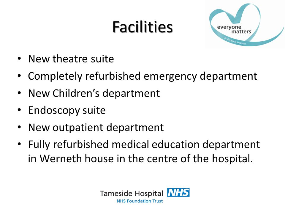 Facilities New theatre suite Completely refurbished emergency department New Children's department Endoscopy suite New outpatient department Fully refurbished medical education department in Werneth house in the centre of the hospital.