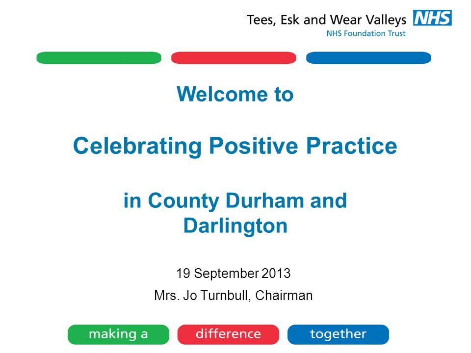 Welcome to Celebrating Positive Practice in County Durham and Darlington 19 September 2013 Mrs. Jo Turnbull, Chairman