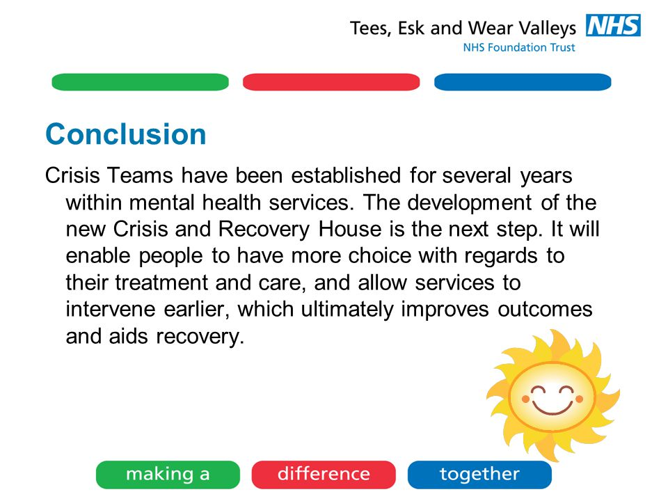 Conclusion Crisis Teams have been established for several years within mental health services. The development of the new Crisis and Recovery House is