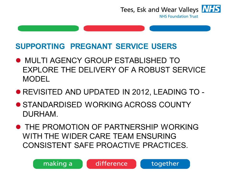 SUPPORTING PREGNANT SERVICE USERS MULTI AGENCY GROUP ESTABLISHED TO EXPLORE THE DELIVERY OF A ROBUST SERVICE MODEL REVISITED AND UPDATED IN 2012, LEADING TO - STANDARDISED WORKING ACROSS COUNTY DURHAM.
