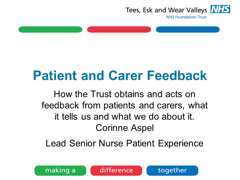 Patient and Carer Feedback How the Trust obtains and acts on feedback from patients and carers, what it tells us and what we do about it.