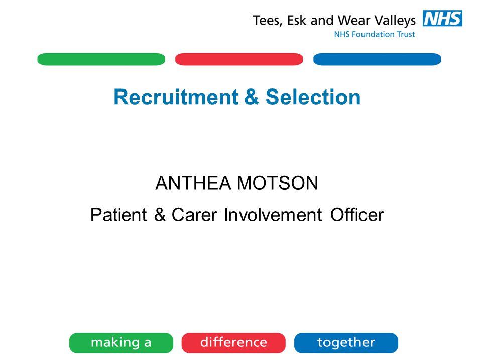 Recruitment & Selection ANTHEA MOTSON Patient & Carer Involvement Officer
