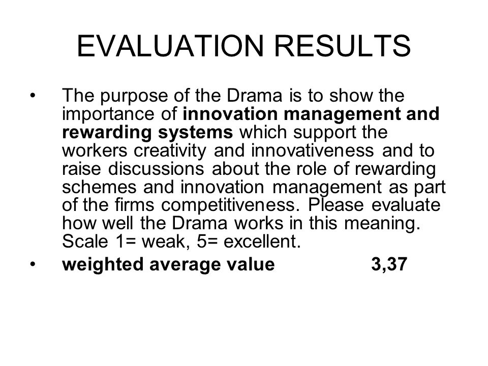 EVALUATION RESULTS The purpose of the Drama is to show the importance of innovation management and rewarding systems which support the workers creativity and innovativeness and to raise discussions about the role of rewarding schemes and innovation management as part of the firms competitiveness.