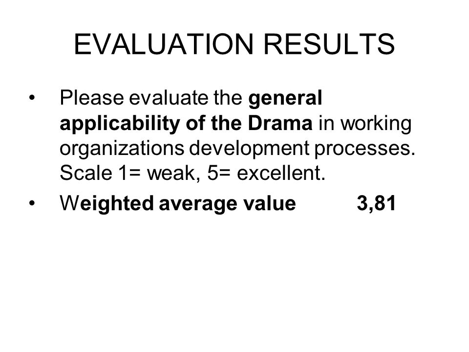 EVALUATION RESULTS Please evaluate the general applicability of the Drama in working organizations development processes.