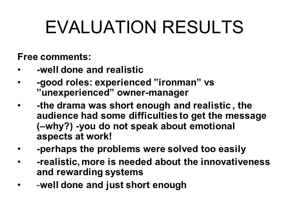 EVALUATION RESULTS Free comments: -well done and realistic -good roles: experienced ironman vs unexperienced owner-manager -the drama was short enough and realistic, the audience had some difficulties to get the message (–why ) -you do not speak about emotional aspects at work.