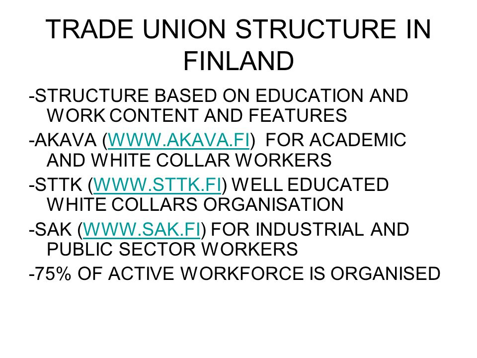 TRADE UNION STRUCTURE IN FINLAND -STRUCTURE BASED ON EDUCATION AND WORK CONTENT AND FEATURES -AKAVA (WWW.AKAVA.FI) FOR ACADEMIC AND WHITE COLLAR WORKERSWWW.AKAVA.FI -STTK (WWW.STTK.FI) WELL EDUCATED WHITE COLLARS ORGANISATIONWWW.STTK.FI -SAK (WWW.SAK.FI) FOR INDUSTRIAL AND PUBLIC SECTOR WORKERSWWW.SAK.FI -75% OF ACTIVE WORKFORCE IS ORGANISED