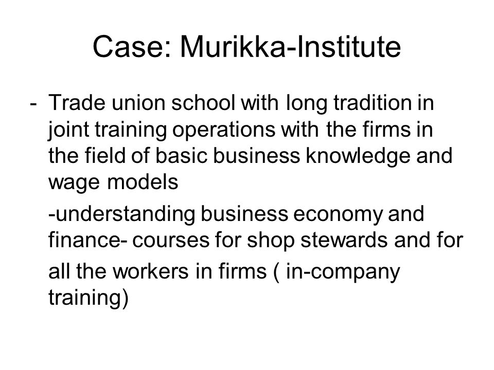 Case: Murikka-Institute -Trade union school with long tradition in joint training operations with the firms in the field of basic business knowledge and wage models -understanding business economy and finance- courses for shop stewards and for all the workers in firms ( in-company training)