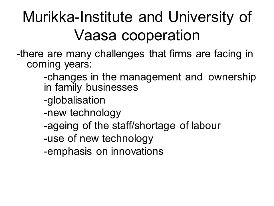 Murikka-Institute and University of Vaasa cooperation -there are many challenges that firms are facing in coming years: -changes in the management and ownership in family businesses -globalisation -new technology -ageing of the staff/shortage of labour -use of new technology -emphasis on innovations