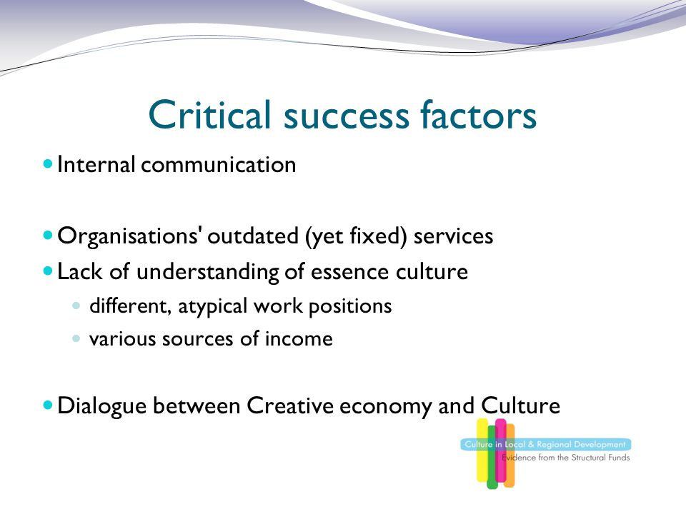 Critical success factors Internal communication Organisations outdated (yet fixed) services Lack of understanding of essence culture different, atypical work positions various sources of income Dialogue between Creative economy and Culture