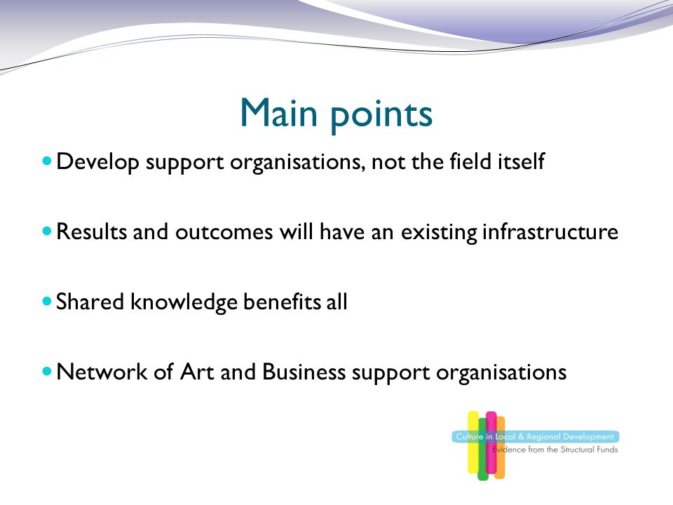 Main points Develop support organisations, not the field itself Results and outcomes will have an existing infrastructure Shared knowledge benefits all Network of Art and Business support organisations