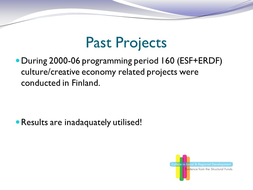 Past Projects During 2000-06 programming period 160 (ESF+ERDF) culture/creative economy related projects were conducted in Finland.