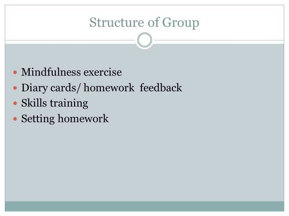 Structure of Group Mindfulness exercise Diary cards/ homework feedback Skills training Setting homework
