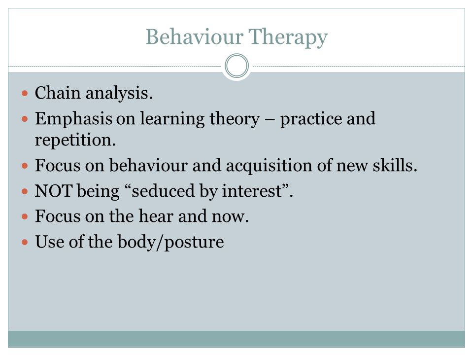 Behaviour Therapy Chain analysis. Emphasis on learning theory – practice and repetition. Focus on behaviour and acquisition of new skills. NOT being ""