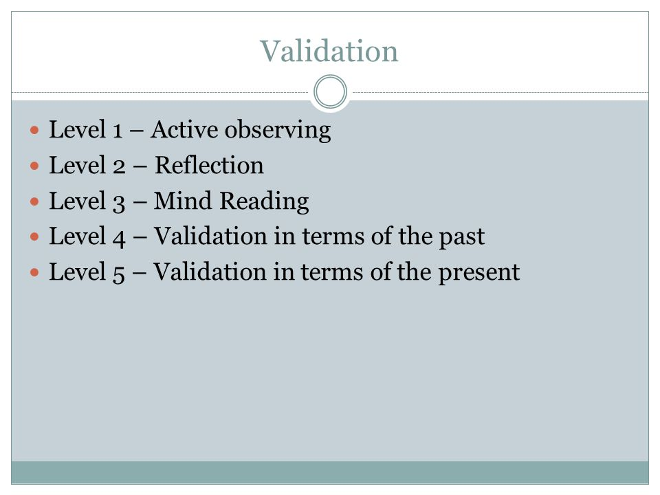 Validation Level 1 – Active observing Level 2 – Reflection Level 3 – Mind Reading Level 4 – Validation in terms of the past Level 5 – Validation in te