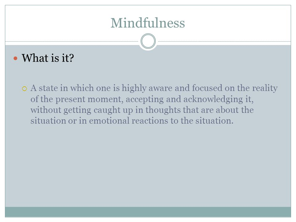 Mindfulness What is it?  A state in which one is highly aware and focused on the reality of the present moment, accepting and acknowledging it, witho
