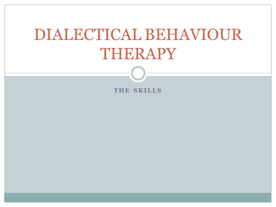 THE SKILLS DIALECTICAL BEHAVIOUR THERAPY