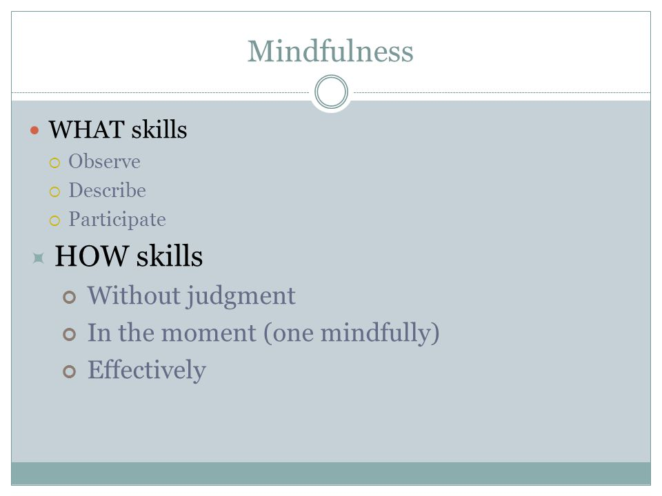 Mindfulness WHAT skills  Observe  Describe  Participate  HOW skills Without judgment In the moment (one mindfully) Effectively