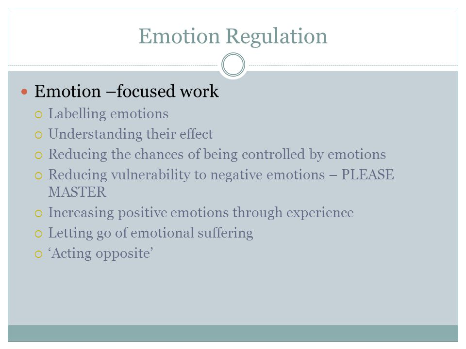 Emotion Regulation Emotion –focused work  Labelling emotions  Understanding their effect  Reducing the chances of being controlled by emotions  Re