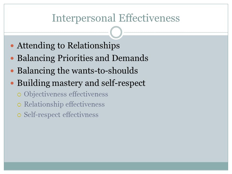Interpersonal Effectiveness Attending to Relationships Balancing Priorities and Demands Balancing the wants-to-shoulds Building mastery and self-respe