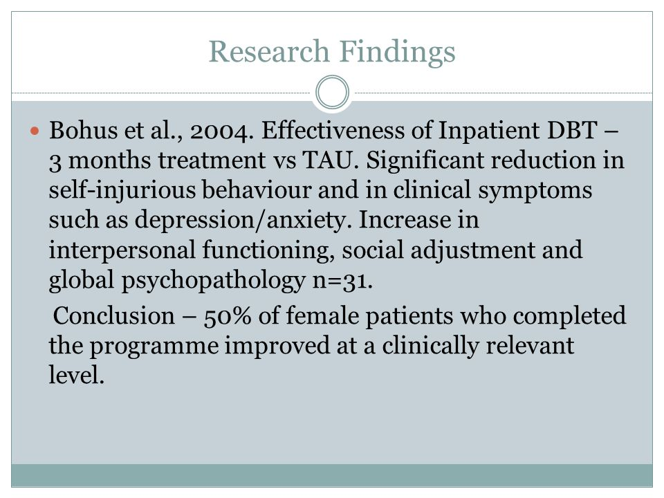Research Findings Bohus et al., 2004. Effectiveness of Inpatient DBT – 3 months treatment vs TAU. Significant reduction in self-injurious behaviour an