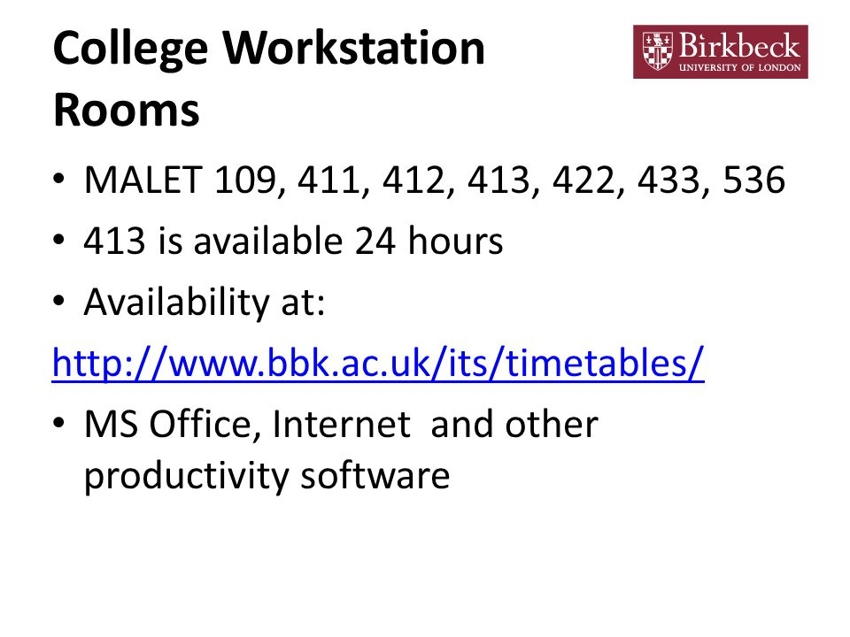 College Workstation Rooms MALET 109, 411, 412, 413, 422, 433, 536 413 is available 24 hours Availability at: http://www.bbk.ac.uk/its/timetables/ MS Office, Internet and other productivity software