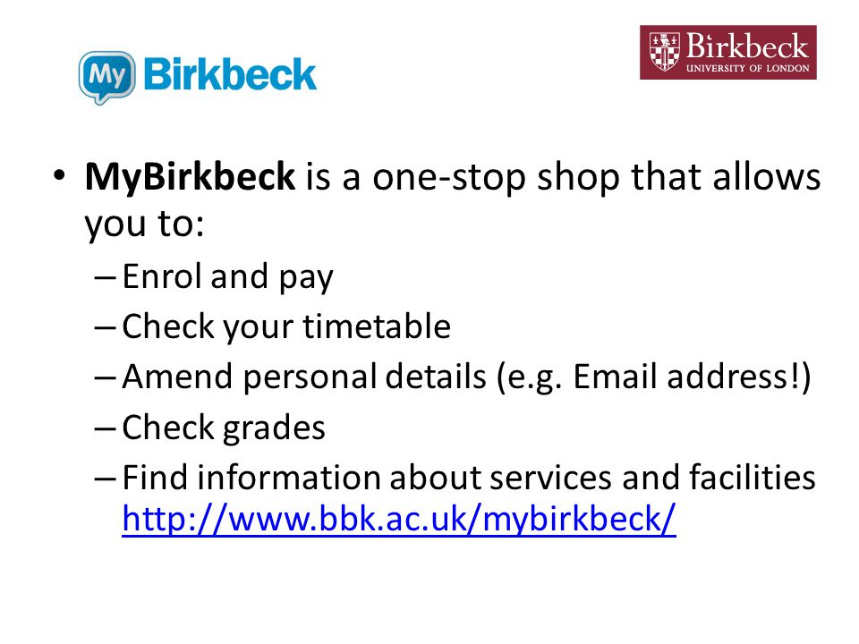 MyBirkbeck is a one-stop shop that allows you to: – Enrol and pay – Check your timetable – Amend personal details (e.g.