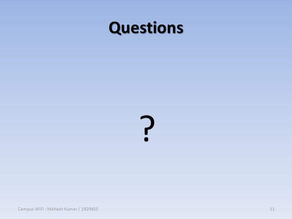 Questions ? Campus WiFi : Mahesh Kumar / 192945511