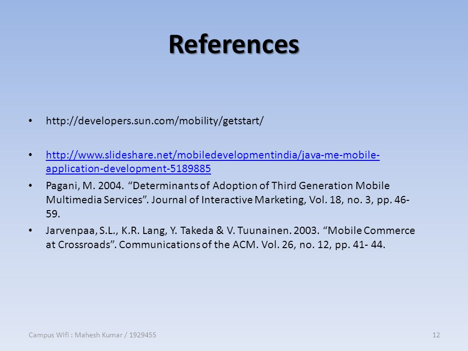 References http://developers.sun.com/mobility/getstart/ http://www.slideshare.net/mobiledevelopmentindia/java-me-mobile- application-development-5189885 http://www.slideshare.net/mobiledevelopmentindia/java-me-mobile- application-development-5189885 Pagani, M.