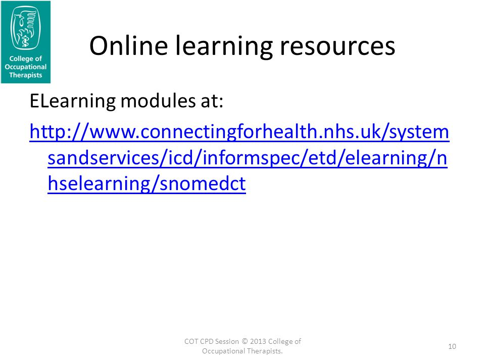Online learning resources ELearning modules at: http://www.connectingforhealth.nhs.uk/system sandservices/icd/informspec/etd/elearning/n hselearning/snomedct 10 COT CPD Session © 2013 College of Occupational Therapists.