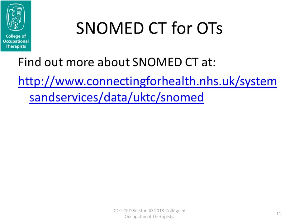 SNOMED CT for OTs Find out more about SNOMED CT at: http://www.connectingforhealth.nhs.uk/system sandservices/data/uktc/snomed 11 COT CPD Session © 2013 College of Occupational Therapists.
