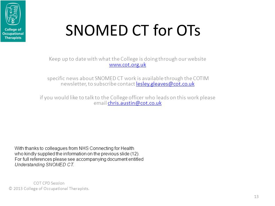 SNOMED CT for OTs Keep up to date with what the College is doing through our website www.cot.org.uk www.cot.org.uk specific news about SNOMED CT work is available through the COTIM newsletter, to subscribe contact lesley.gleaves@cot.co.uklesley.gleaves@cot.co.uk if you would like to talk to the College officer who leads on this work please email chris.austin@cot.co.ukchris.austin@cot.co.uk 13 COT CPD Session © 2013 College of Occupational Therapists.