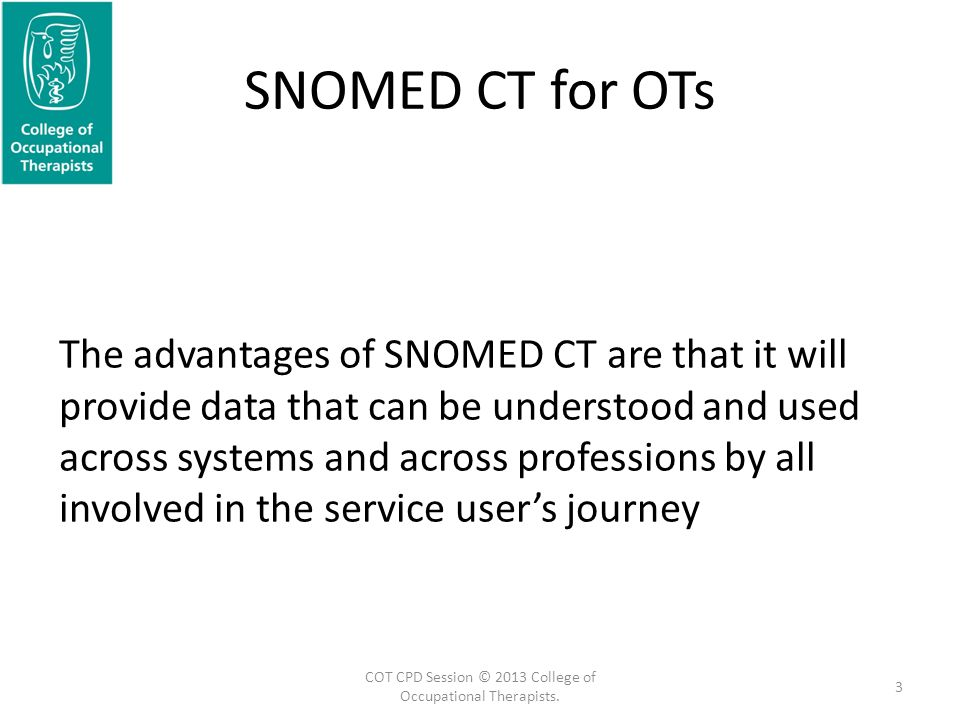 SNOMED CT for OTs The advantages of SNOMED CT are that it will provide data that can be understood and used across systems and across professions by all involved in the service user's journey 3 COT CPD Session © 2013 College of Occupational Therapists.