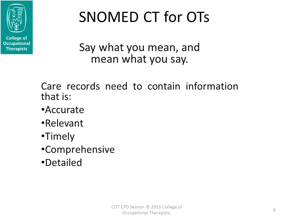 SNOMED CT for OTs Say what you mean, and mean what you say. Care records need to contain information that is: Accurate Relevant Timely Comprehensive D