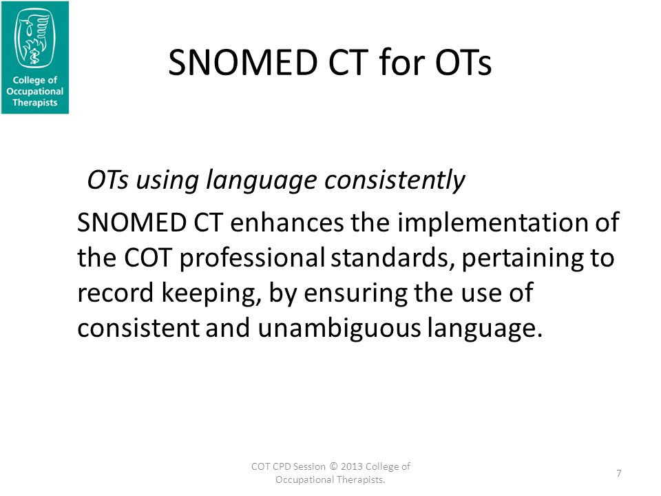SNOMED CT for OTs OTs using language consistently SNOMED CT enhances the implementation of the COT professional standards, pertaining to record keeping, by ensuring the use of consistent and unambiguous language.