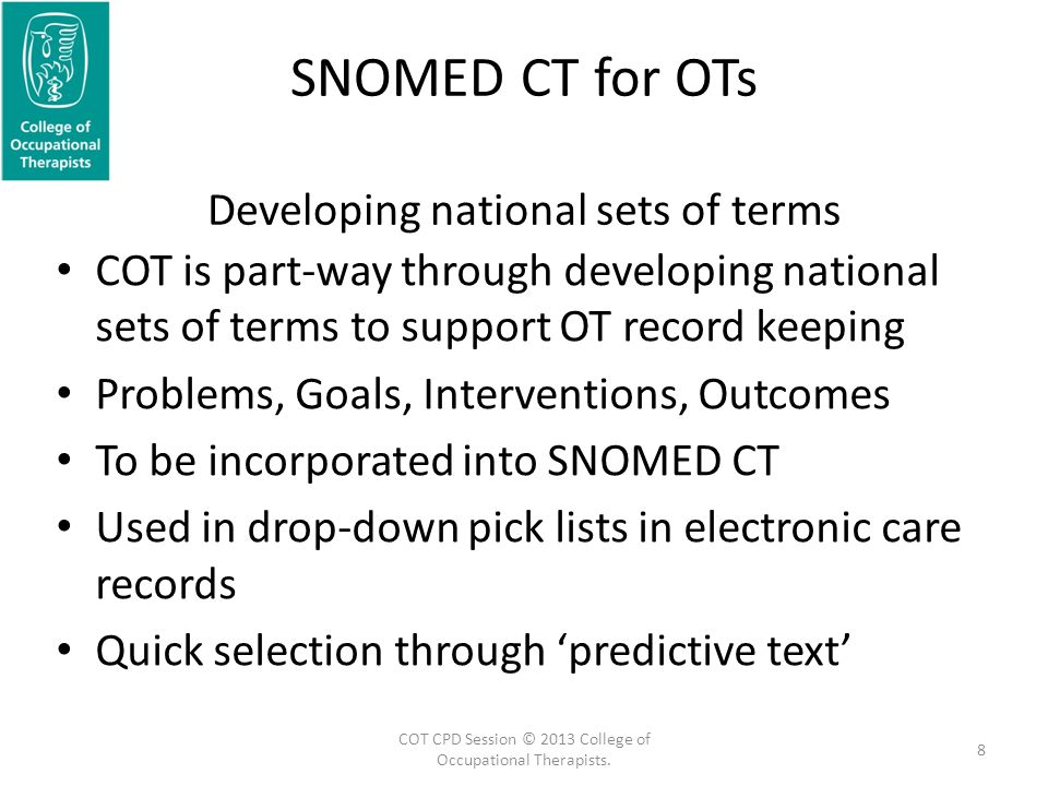 SNOMED CT for OTs Developing national sets of terms COT is part-way through developing national sets of terms to support OT record keeping Problems, Goals, Interventions, Outcomes To be incorporated into SNOMED CT Used in drop-down pick lists in electronic care records Quick selection through 'predictive text' 8 COT CPD Session © 2013 College of Occupational Therapists.