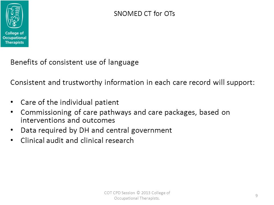 SNOMED CT for OTs Benefits of consistent use of language Consistent and trustworthy information in each care record will support: Care of the individual patient Commissioning of care pathways and care packages, based on interventions and outcomes Data required by DH and central government Clinical audit and clinical research 9 COT CPD Session © 2013 College of Occupational Therapists.