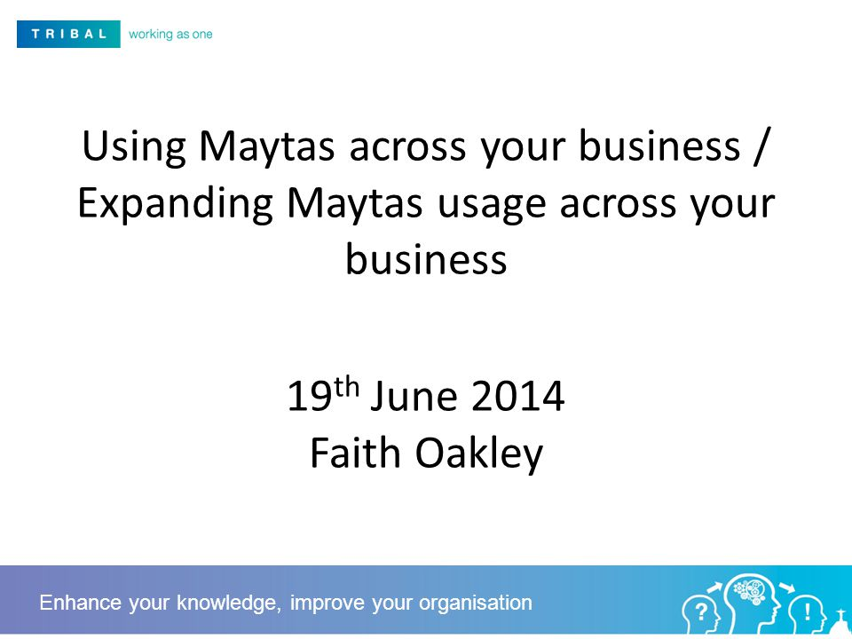 Using Maytas across your business / Expanding Maytas usage across your business 19 th June 2014 Faith Oakley Enhance your knowledge, improve your organisation