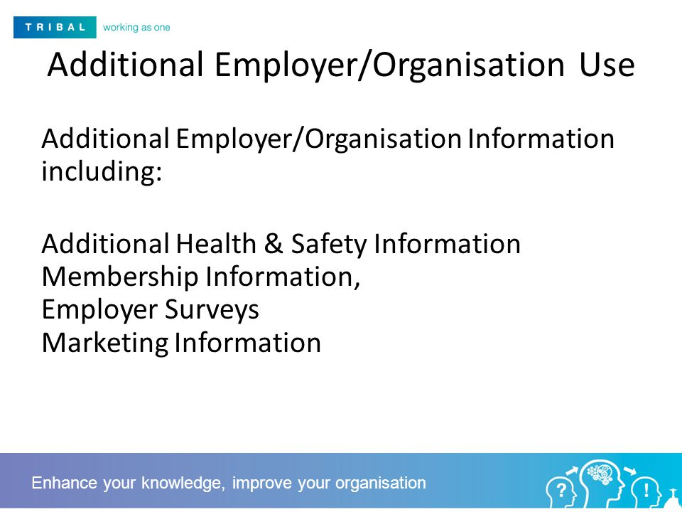 Additional Employer/Organisation Use Additional Employer/Organisation Information including: Additional Health & Safety Information Membership Information, Employer Surveys Marketing Information Enhance your knowledge, improve your organisation