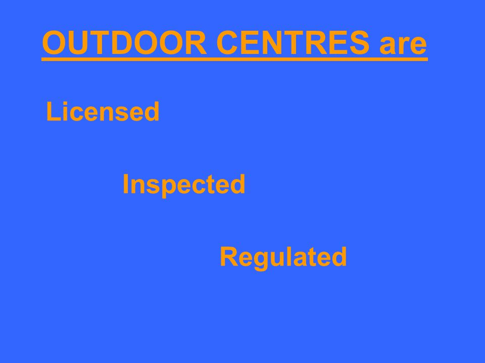 OUTDOOR CENTRES are Licensed Inspected Regulated