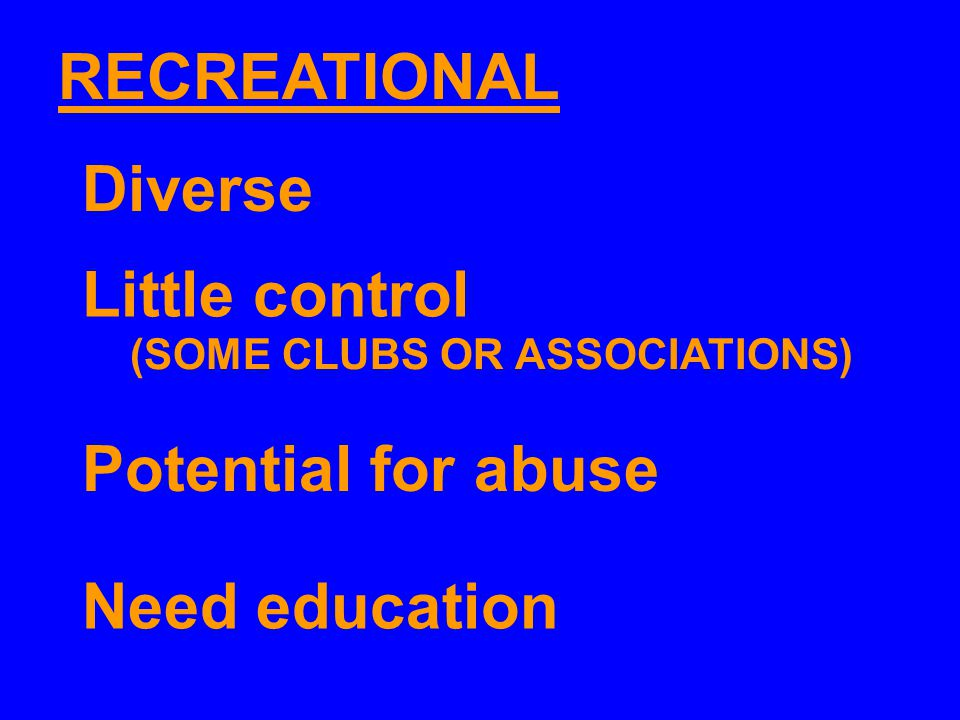 RECREATIONAL Little control Potential for abuse Need education Diverse (SOME CLUBS OR ASSOCIATIONS)