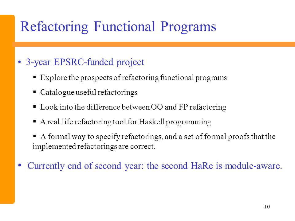 10 Refactoring Functional Programs 3-year EPSRC-funded project  Explore the prospects of refactoring functional programs  Catalogue useful refactorings  Look into the difference between OO and FP refactoring  A real life refactoring tool for Haskell programming  A formal way to specify refactorings, and a set of formal proofs that the implemented refactorings are correct.
