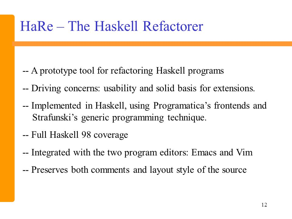 12 HaRe – The Haskell Refactorer -- A prototype tool for refactoring Haskell programs -- Driving concerns: usability and solid basis for extensions.
