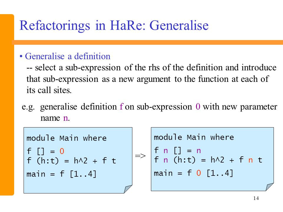 14 Refactorings in HaRe: Generalise module Main where f [] = 0 f (h:t) = h^2 + f t main = f [1..4] => e.g.