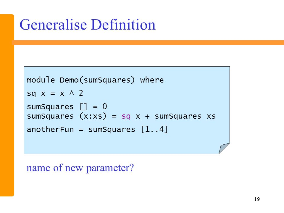 19 Generalise Definition module Demo(sumSquares) where sq x = x ^ 2 sumSquares [] = 0 sumSquares (x:xs) = sq x + sumSquares xs anotherFun = sumSquares [1..4] name of new parameter?