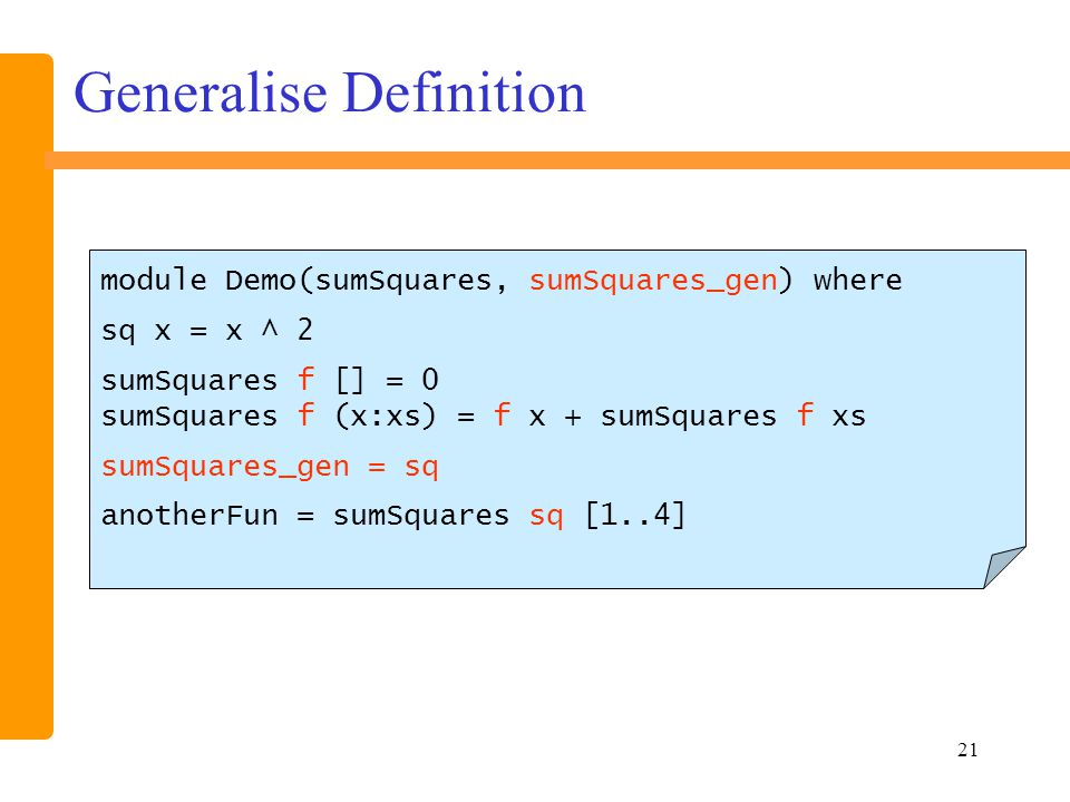 21 Generalise Definition module Demo(sumSquares, sumSquares_gen) where sq x = x ^ 2 sumSquares f [] = 0 sumSquares f (x:xs) = f x + sumSquares f xs sumSquares_gen = sq anotherFun = sumSquares sq [1..4]