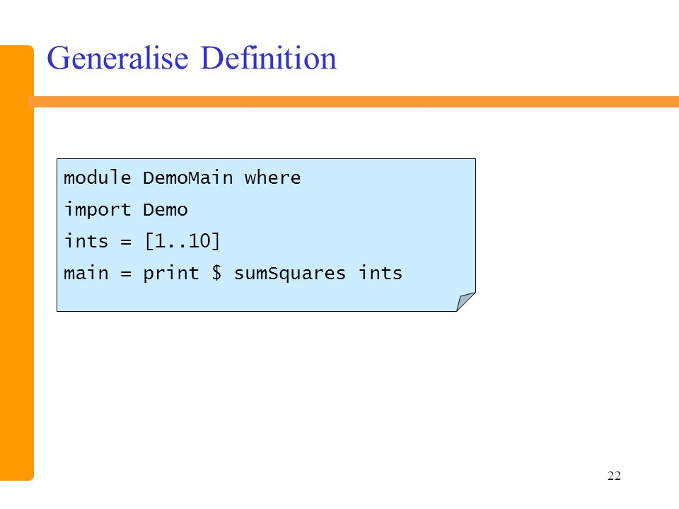 22 Generalise Definition module DemoMain where import Demo ints = [1..10] main = print $ sumSquares ints