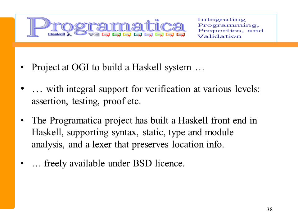 38 Project at OGI to build a Haskell system … … with integral support for verification at various levels: assertion, testing, proof etc.
